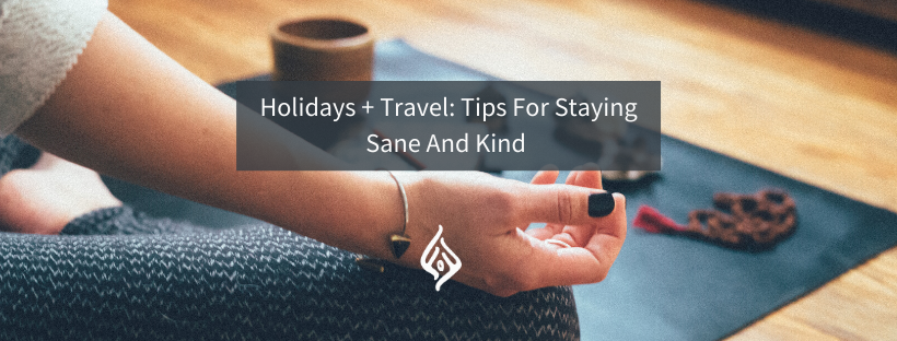 Holidays + Travel: Tips For Staying Sane And Kind