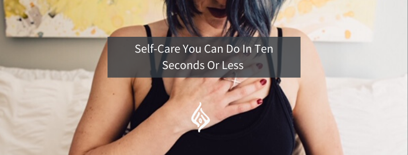 Self-Care You Can Do In Ten Seconds Or Less